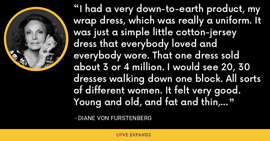 I had a very down-to-earth product, my wrap dress, which was really a uniform. It was just a simple little cotton-jersey dress that everybody loved and everybody wore. That one dress sold about 3 or 4 million. I would see 20, 30 dresses walking down one block. All sorts of different women. It felt very good. Young and old, and fat and thin, and poor and rich. - Diane Von Furstenberg