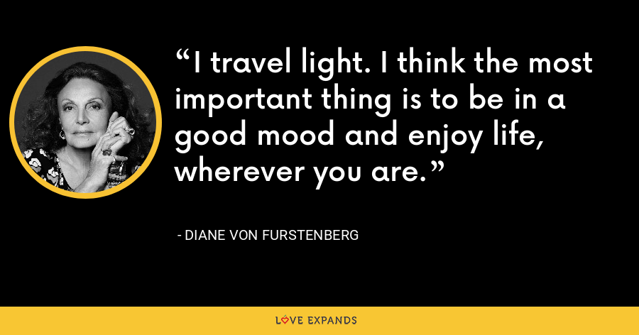 I travel light. I think the most important thing is to be in a good mood and enjoy life, wherever you are. - Diane Von Furstenberg
