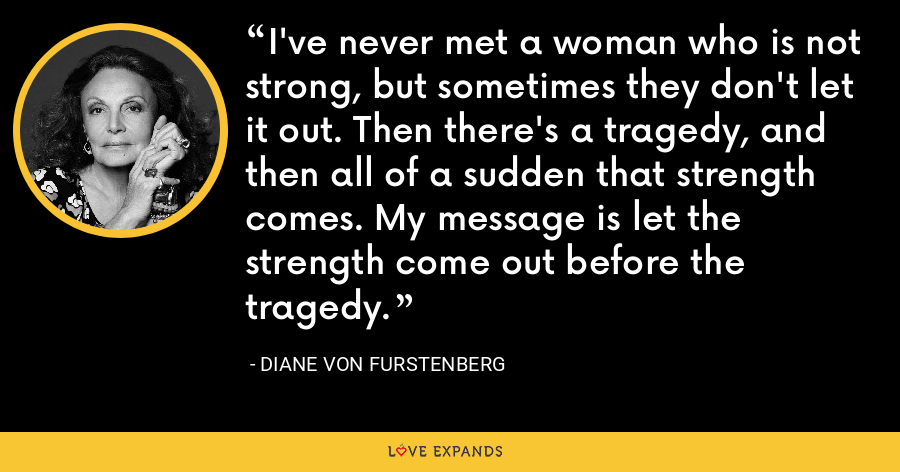 I've never met a woman who is not strong, but sometimes they don't let it out. Then there's a tragedy, and then all of a sudden that strength comes. My message is let the strength come out before the tragedy. - Diane Von Furstenberg