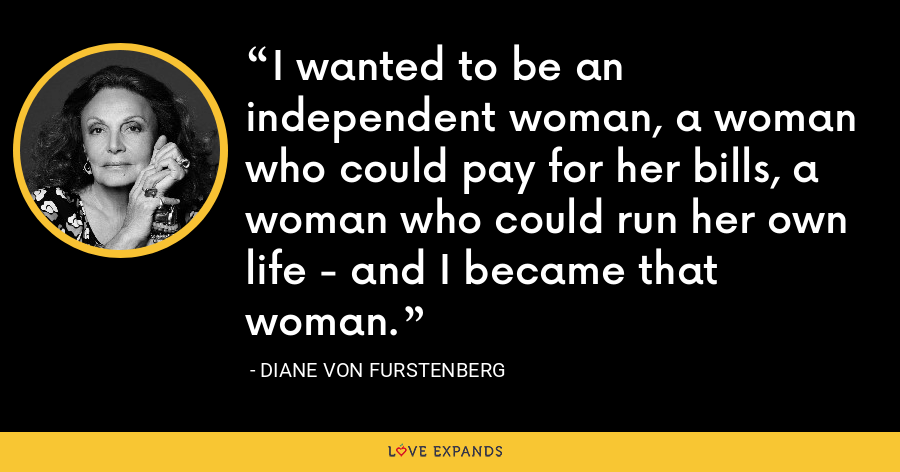 I wanted to be an independent woman, a woman who could pay for her bills, a woman who could run her own life - and I became that woman. - Diane Von Furstenberg