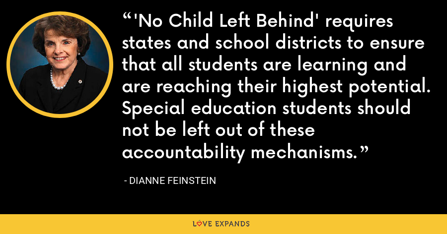 'No Child Left Behind' requires states and school districts to ensure that all students are learning and are reaching their highest potential. Special education students should not be left out of these accountability mechanisms. - Dianne Feinstein