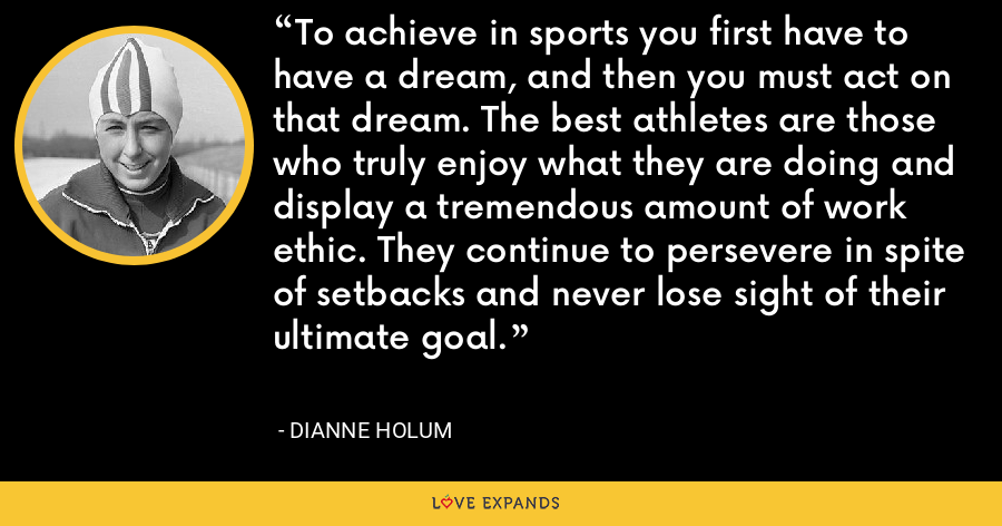 To achieve in sports you first have to have a dream, and then you must act on that dream. The best athletes are those who truly enjoy what they are doing and display a tremendous amount of work ethic. They continue to persevere in spite of setbacks and never lose sight of their ultimate goal. - Dianne Holum