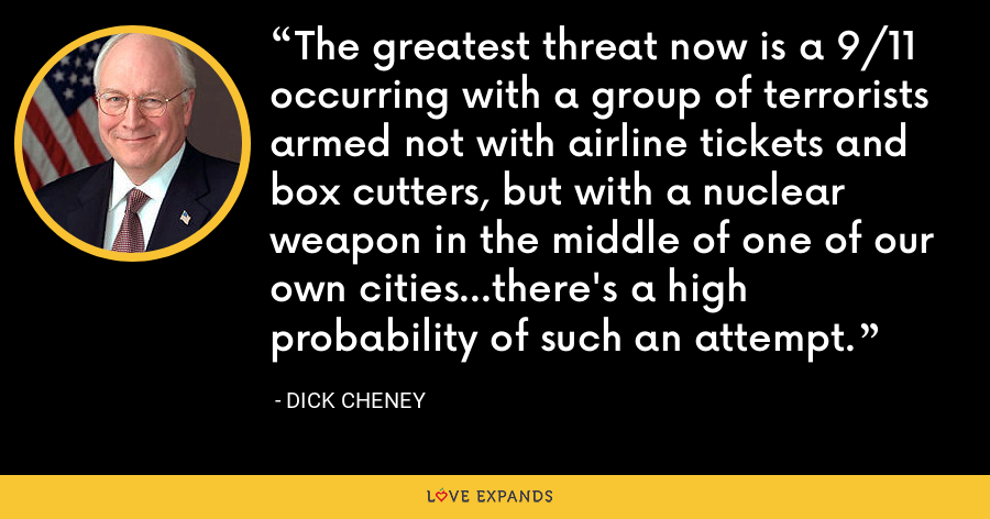 The greatest threat now is a 9/11 occurring with a group of terrorists armed not with airline tickets and box cutters, but with a nuclear weapon in the middle of one of our own cities...there's a high probability of such an attempt. - Dick Cheney