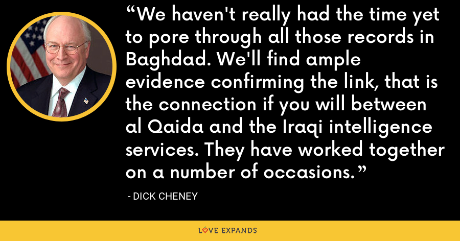 We haven't really had the time yet to pore through all those records in Baghdad. We'll find ample evidence confirming the link, that is the connection if you will between al Qaida and the Iraqi intelligence services. They have worked together on a number of occasions. - Dick Cheney