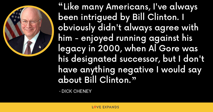 Like many Americans, I've always been intrigued by Bill Clinton. I obviously didn't always agree with him - enjoyed running against his legacy in 2000, when Al Gore was his designated successor, but I don't have anything negative I would say about Bill Clinton. - Dick Cheney