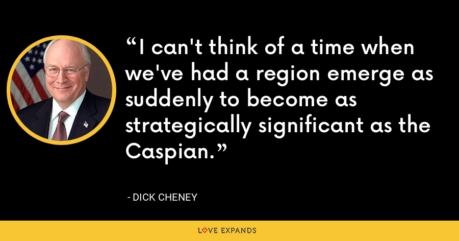 I can't think of a time when we've had a region emerge as suddenly to become as strategically significant as the Caspian. - Dick Cheney