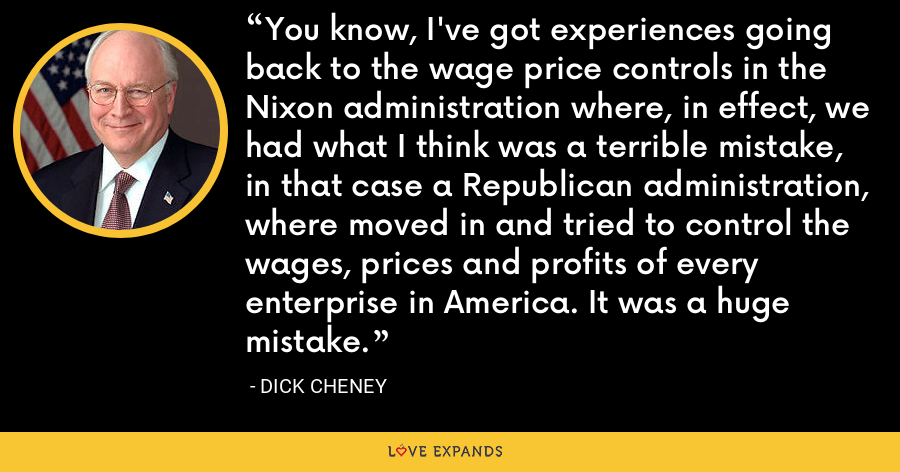You know, I've got experiences going back to the wage price controls in the Nixon administration where, in effect, we had what I think was a terrible mistake, in that case a Republican administration, where moved in and tried to control the wages, prices and profits of every enterprise in America. It was a huge mistake. - Dick Cheney