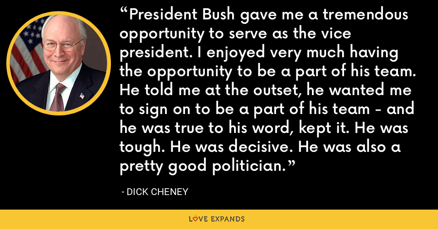 President Bush gave me a tremendous opportunity to serve as the vice president. I enjoyed very much having the opportunity to be a part of his team. He told me at the outset, he wanted me to sign on to be a part of his team - and he was true to his word, kept it. He was tough. He was decisive. He was also a pretty good politician. - Dick Cheney