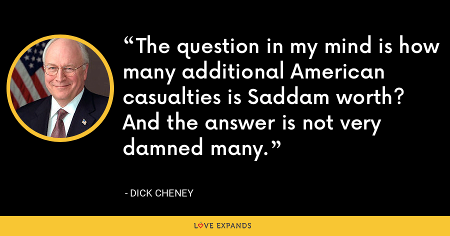 The question in my mind is how many additional American casualties is Saddam worth? And the answer is not very damned many. - Dick Cheney