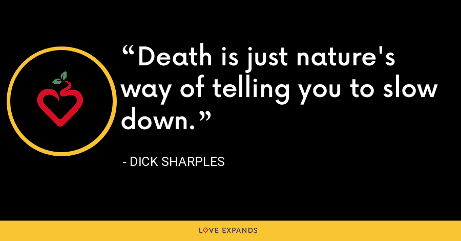 Death is just nature's way of telling you to slow down. - Dick Sharples