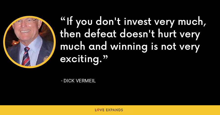 If you don't invest very much, then defeat doesn't hurt very much and winning is not very exciting. - Dick Vermeil