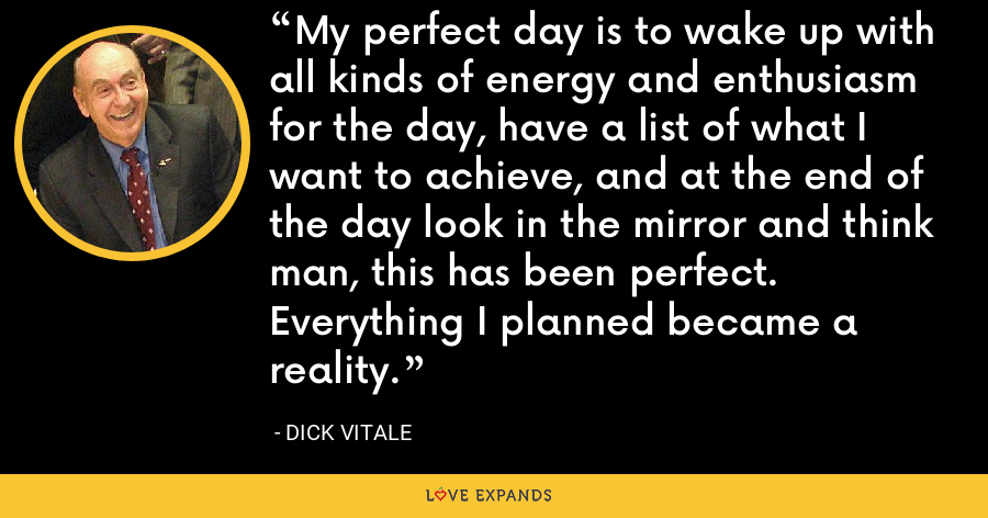 My perfect day is to wake up with all kinds of energy and enthusiasm for the day, have a list of what I want to achieve, and at the end of the day look in the mirror and think man, this has been perfect. Everything I planned became a reality. - Dick Vitale