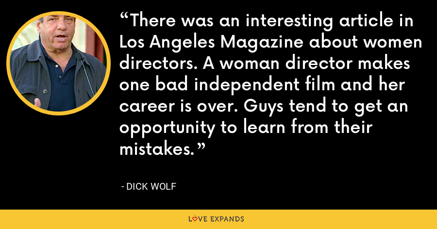 There was an interesting article in Los Angeles Magazine about women directors. A woman director makes one bad independent film and her career is over. Guys tend to get an opportunity to learn from their mistakes. - Dick Wolf