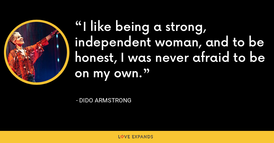 I like being a strong, independent woman, and to be honest, I was never afraid to be on my own. - Dido Armstrong