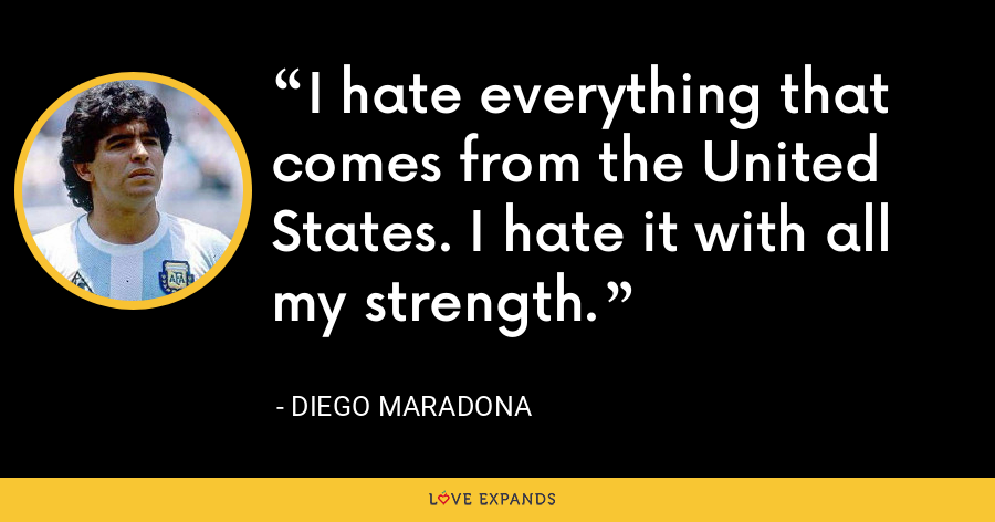 I hate everything that comes from the United States. I hate it with all my strength. - Diego Maradona