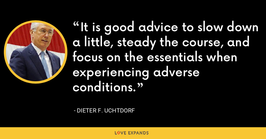 It is good advice to slow down a little, steady the course, and focus on the essentials when experiencing adverse conditions. - Dieter F. Uchtdorf