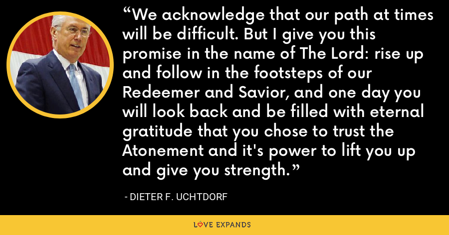 We acknowledge that our path at times will be difficult. But I give you this promise in the name of The Lord: rise up and follow in the footsteps of our Redeemer and Savior, and one day you will look back and be filled with eternal gratitude that you chose to trust the Atonement and it's power to lift you up and give you strength. - Dieter F. Uchtdorf