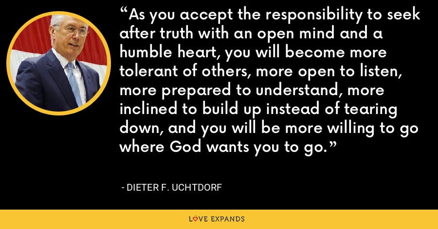 As you accept the responsibility to seek after truth with an open mind and a humble heart, you will become more tolerant of others, more open to listen, more prepared to understand, more inclined to build up instead of tearing down, and you will be more willing to go where God wants you to go. - Dieter F. Uchtdorf
