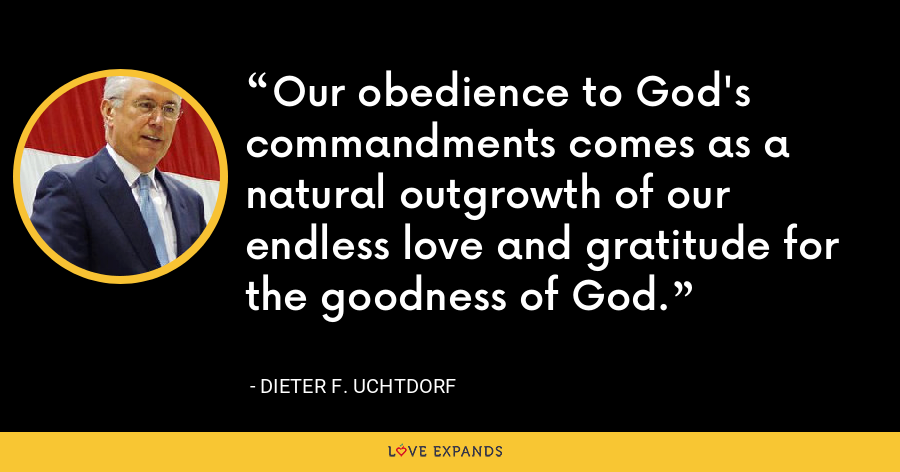 Our obedience to God's commandments comes as a natural outgrowth of our endless love and gratitude for the goodness of God. - Dieter F. Uchtdorf