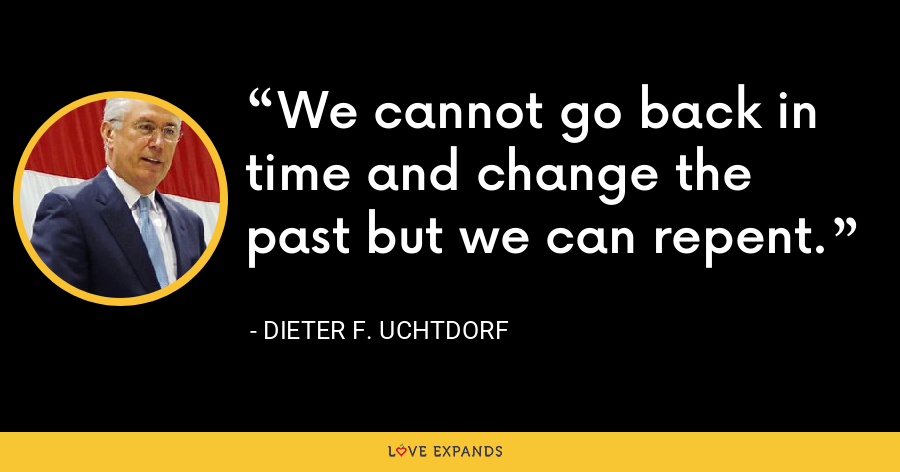 We cannot go back in time and change the past but we can repent. - Dieter F. Uchtdorf