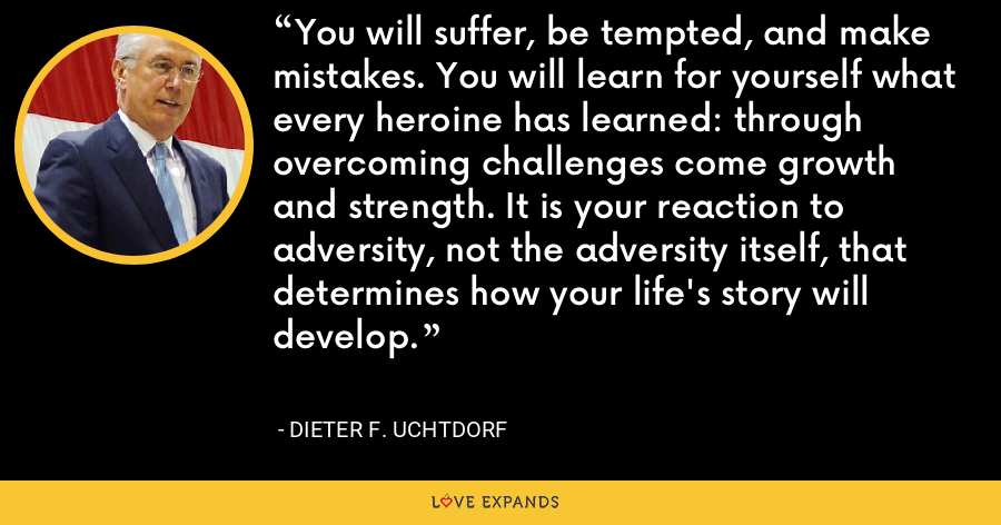 You will suffer, be tempted, and make mistakes. You will learn for yourself what every heroine has learned: through overcoming challenges come growth and strength. It is your reaction to adversity, not the adversity itself, that determines how your life's story will develop. - Dieter F. Uchtdorf
