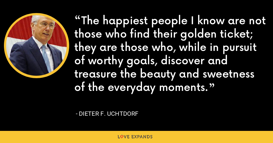 The happiest people I know are not those who find their golden ticket; they are those who, while in pursuit of worthy goals, discover and treasure the beauty and sweetness of the everyday moments. - Dieter F. Uchtdorf