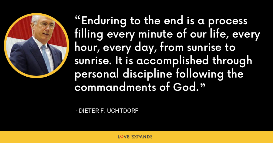 Enduring to the end is a process filling every minute of our life, every hour, every day, from sunrise to sunrise. It is accomplished through personal discipline following the commandments of God. - Dieter F. Uchtdorf