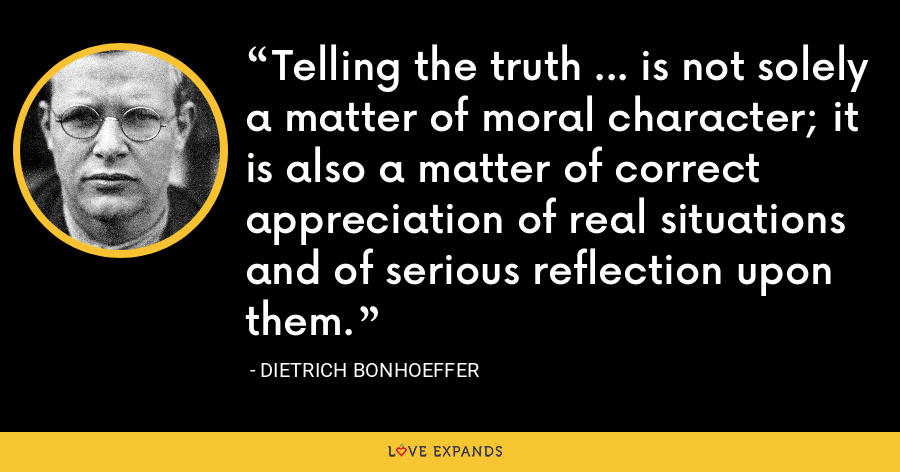 Telling the truth ... is not solely a matter of moral character; it is also a matter of correct appreciation of real situations and of serious reflection upon them. - Dietrich Bonhoeffer