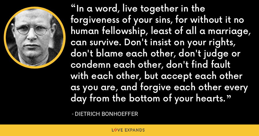 In a word, live together in the forgiveness of your sins, for without it no human fellowship, least of all a marriage, can survive. Don't insist on your rights, don't blame each other, don't judge or condemn each other, don't find fault with each other, but accept each other as you are, and forgive each other every day from the bottom of your hearts. - Dietrich Bonhoeffer