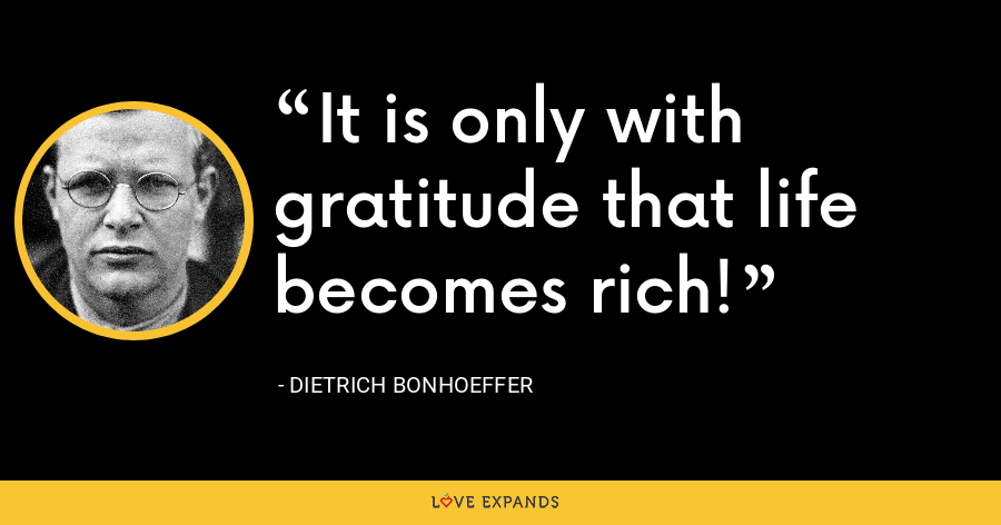 It is only with gratitude that life becomes rich! - Dietrich Bonhoeffer