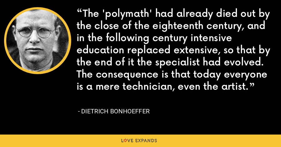 The 'polymath' had already died out by the close of the eighteenth century, and in the following century intensive education replaced extensive, so that by the end of it the specialist had evolved. The consequence is that today everyone is a mere technician, even the artist. - Dietrich Bonhoeffer