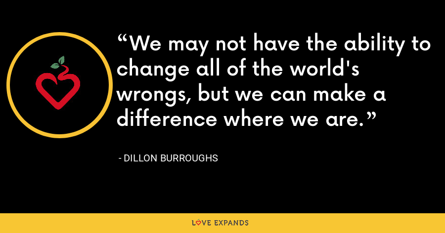 We may not have the ability to change all of the world's wrongs, but we can make a difference where we are. - Dillon Burroughs