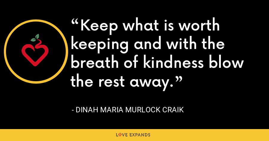 Keep what is worth keeping and with the breath of kindness blow the rest away. - Dinah Maria Murlock Craik