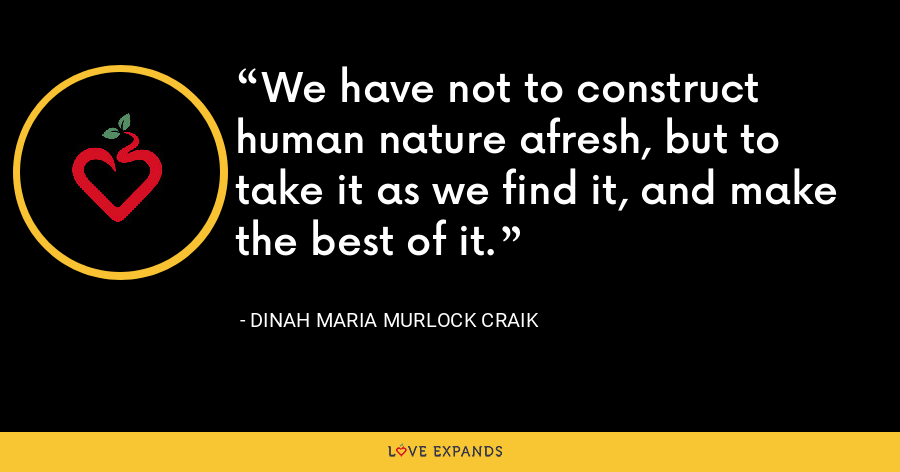 We have not to construct human nature afresh, but to take it as we find it, and make the best of it. - Dinah Maria Murlock Craik
