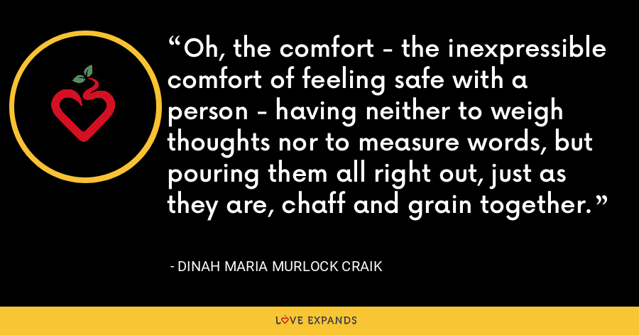 Oh, the comfort - the inexpressible comfort of feeling safe with a person - having neither to weigh thoughts nor to measure words, but pouring them all right out, just as they are, chaff and grain together. - Dinah Maria Murlock Craik