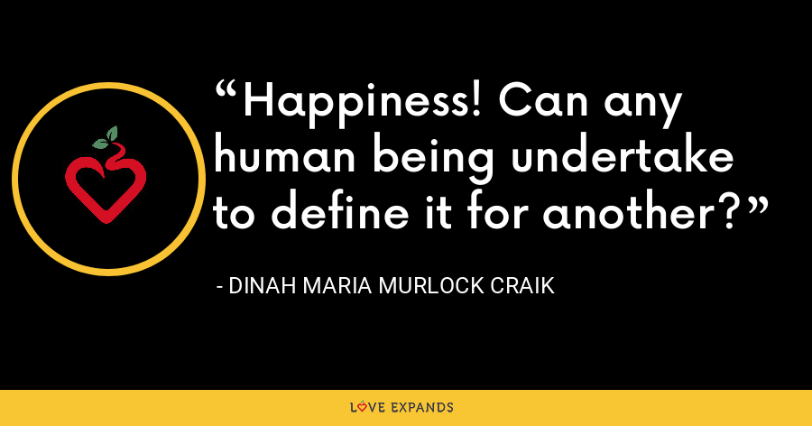 Happiness! Can any human being undertake to define it for another? - Dinah Maria Murlock Craik