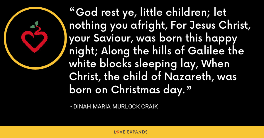God rest ye, little children; let nothing you afright, For Jesus Christ, your Saviour, was born this happy night; Along the hills of Galilee the white blocks sleeping lay, When Christ, the child of Nazareth, was born on Christmas day. - Dinah Maria Murlock Craik