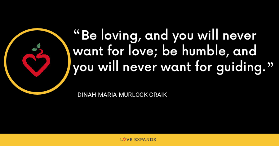 Be loving, and you will never want for love; be humble, and you will never want for guiding. - Dinah Maria Murlock Craik