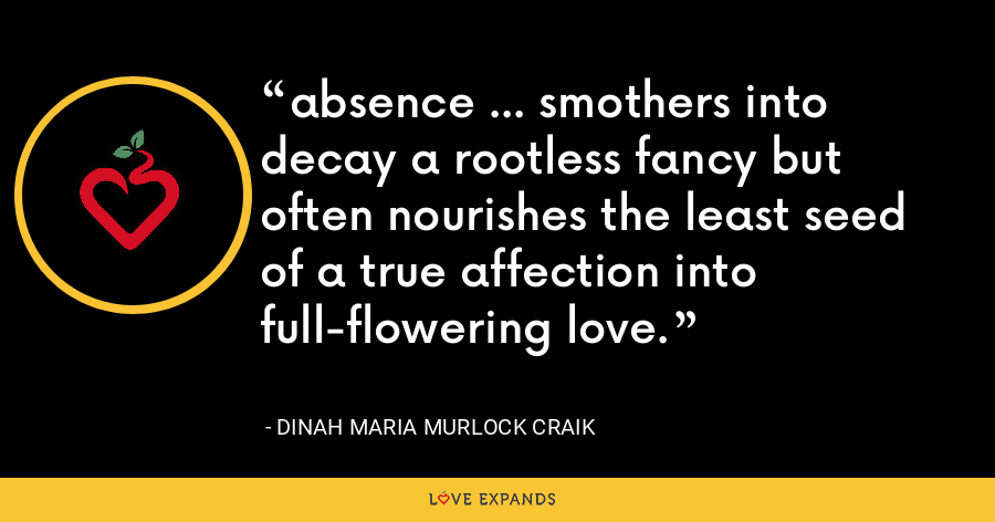 absence ... smothers into decay a rootless fancy but often nourishes the least seed of a true affection into full-flowering love. - Dinah Maria Murlock Craik