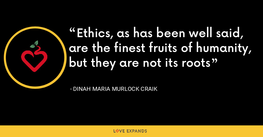 Ethics, as has been well said, are the finest fruits of humanity, but they are not its roots - Dinah Maria Murlock Craik