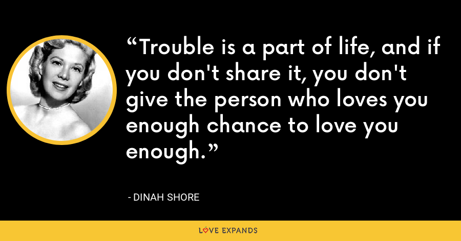 Trouble is a part of life, and if you don't share it, you don't give the person who loves you enough chance to love you enough. - Dinah Shore