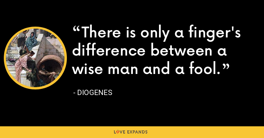 There is only a finger's difference between a wise man and a fool. - Diogenes