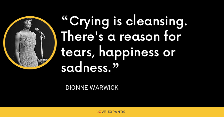 Crying is cleansing. There's a reason for tears, happiness or sadness. - Dionne Warwick