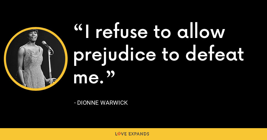 I refuse to allow prejudice to defeat me. - Dionne Warwick