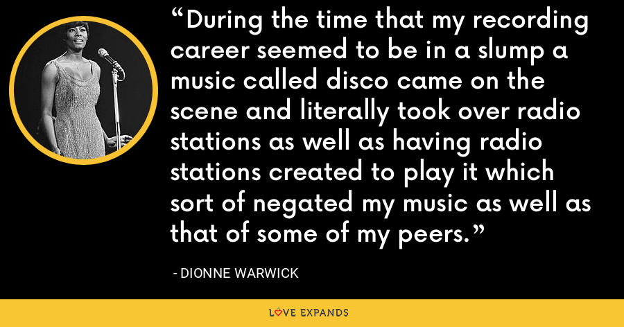 During the time that my recording career seemed to be in a slump a music called disco came on the scene and literally took over radio stations as well as having radio stations created to play it which sort of negated my music as well as that of some of my peers. - Dionne Warwick
