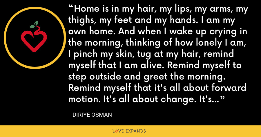 Home is in my hair, my lips, my arms, my thighs, my feet and my hands. I am my own home. And when I wake up crying in the morning, thinking of how lonely I am, I pinch my skin, tug at my hair, remind myself that I am alive. Remind myself to step outside and greet the morning. Remind myself that it's all about forward motion. It's all about change. It's all about that elusive state.Freedom. - Diriye Osman