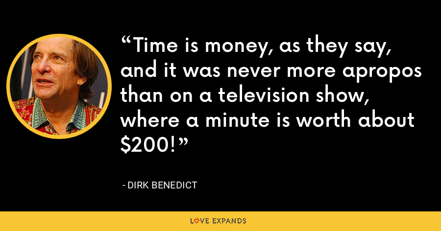 Time is money, as they say, and it was never more apropos than on a television show, where a minute is worth about $200! - Dirk Benedict