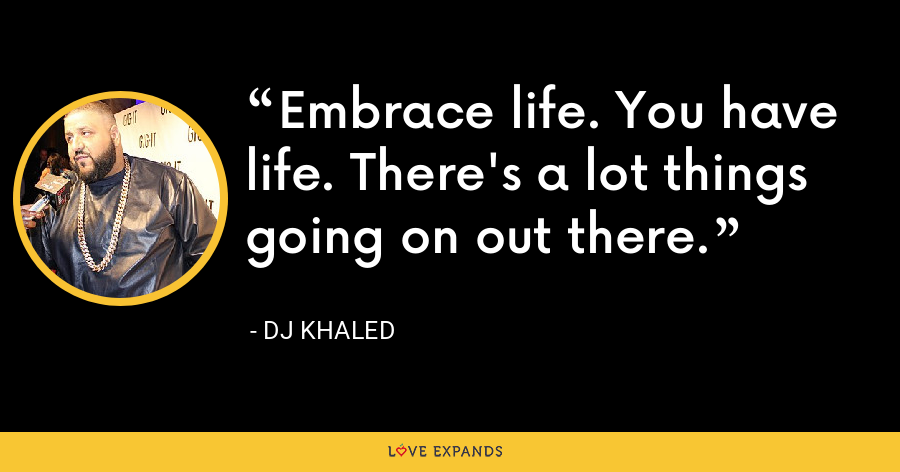 Embrace life. You have life. There's a lot things going on out there. - DJ Khaled