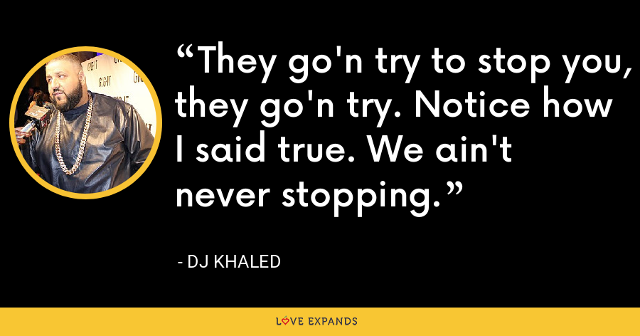 They go'n try to stop you, they go'n try. Notice how I said true. We ain't never stopping. - DJ Khaled