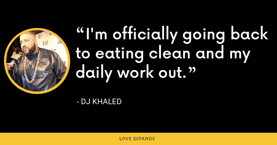 I'm officially going back to eating clean and my daily work out. - DJ Khaled